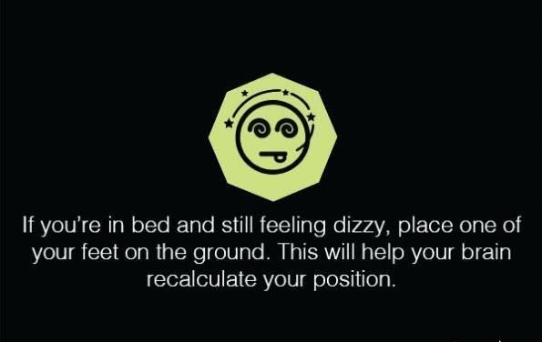 اگر در رختخواب هستید و همچنان احساس گیجی یا سرگیجه دارید یکی از پاهای تان را روی زمین بگذارید این روش به مغز کمک می کند تا موقعیت شما را محاسبه مجدد کنند.