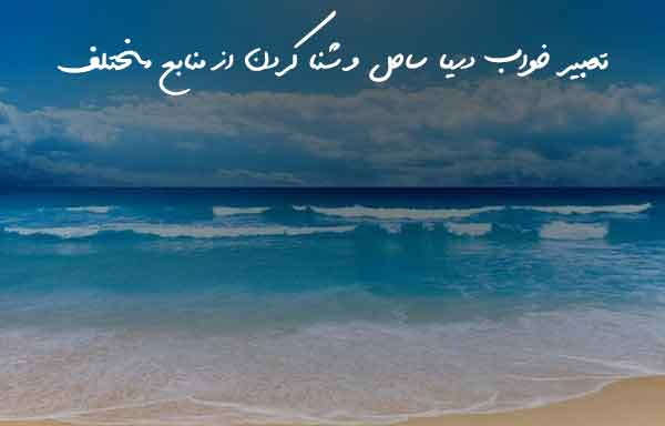 Photo of تعبیر خواب دریا | معنی خوردن آب دریا | شنا کردن | صید کردن | بیرون آمدن و غرق شدن در آب دریا